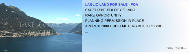 LAGLIO LAND FOR SALE - POA EXCELLENT POLOT OF LAND RARE OPPORTUNITY PLANNING PERMISSION IN PLACE APPROX 7000 CUBIC METERS BUILD POSSIBLE ...   read more...