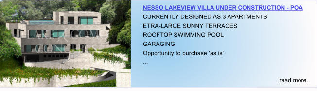 NESSO LAKEVIEW VILLA UNDER CONSTRUCTION - POA CURRENTLY DESIGNED AS 3 APARTMENTS ETRA-LARGE SUNNY TERRACES ROOFTOP SWIMMING POOL GARAGING Opportunity to purchase 'as is' ...  read more...