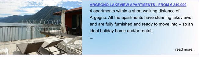 ARGEGNO LAKEVIEW APARTMENTS - FROM € 240,000 4 apartments within a short walking distance of Argegno. All the apartments have stunning lakeviews and are fully furnished and ready to move into – so an ideal holiday home and/or rental! ...  read more...