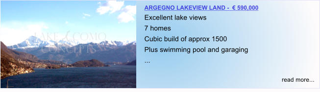 ARGEGNO LAKEVIEW LAND -  € 590,000 Excellent lake views 7 homes Cubic build of approx 1500 Plus swimming pool and garaging ...  read more...