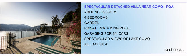 SPECTACULAR DETACHED VILLA NEAR COMO - POA AROUND 350 SQ M  4 BEDROOMS GARDEN PRIVATE SWIMMING POOL GARAGING FOR 3/4 CARS SPECTACULAR VIEWS OF LAKE COMO  ALL DAY SUN read more...