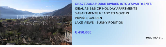 GRAVEDONA HOUSE DIVIDED INTO 3 APARTMENTS IDEAL AS B&B OR HOLIDAY APARTMENTS  3 APARTMENTS READY TO MOVE IN PRIVATE GARDEN LAKE VIEWS - SUNNY POSITION  € 450,000 read more...
