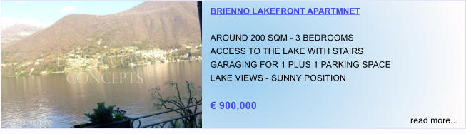 BRIENNO LAKEFRONT APARTMNET  AROUND 200 SQM - 3 BEDROOMS ACCESS TO THE LAKE WITH STAIRS GARAGING FOR 1 PLUS 1 PARKING SPACE LAKE VIEWS - SUNNY POSITION  € 900,000 read more...