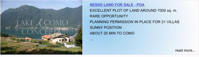 NESSO LAND FOR SALE - POA EXCELLENT PLOT OF LAND AROUND 7000 sq. m. RARE OPPORTUNITY PLANNING PERMISSION IN PLACE FOR 21 VILLAS SUNNY POSITION ABOUT 25 MIN TO COMO ...  read more...