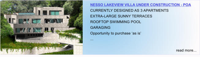 NESSO LAKEVIEW VILLA UNDER CONSTRUCTION - POA CURRENTLY DESIGNED AS 3 APARTMENTS EXTRA-LARGE SUNNY TERRACES ROOFTOP SWIMMING POOL GARAGING Opportunity to purchase 'as is' ...  read more...