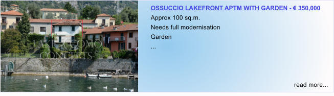 OSSUCCIO LAKEFRONT APTM WITH GARDEN - € 350,000 Approx 100 sq.m. Needs full modernisation Garden ...    read more...
