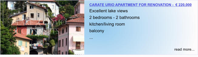 CARATE URIO APARTMENT FOR RENOVATION -  € 220,000 Excellent lake views 2 bedrooms - 2 bathrooms kitchen/living room balcony ...  read more...