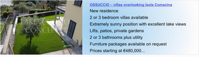 OSSUCCIO – villas overlooking Isola Comacina New residence 2 or 3 bedroom villas available Extremely sunny position with excellent lake views Lifts, patios, private gardens 2 or 3 bathrooms plus utility  Furniture packages available on request Prices starting at €480,000...