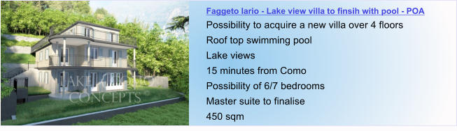 Faggeto lario - Lake view villa to finsih with pool - POA Possibility to acquire a new villa over 4 floors  Roof top swimming pool Lake views 15 minutes from Como Possibility of 6/7 bedrooms Master suite to finalise 450 sqm