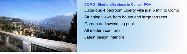 COMO - liberty villa close to Como - POA Luxurious 4 bedroom Liberty villa just 5 min to Como Stunning views from house and large terraces Garden and swimming pool All modern comforts Latest design interiors