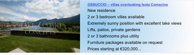OSSUCCIO – villas overlooking Isola Comacina New residence 2 or 3 bedroom villas available Extremely sunny position with excellent lake views Lifts, patios, private gardens 2 or 3 bathrooms plus utility  Furniture packages available on request Prices starting at €320,000...