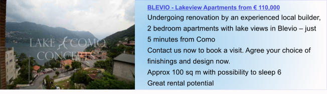 BLEVIO - Lakeview Apartments from € 110,000 Undergoing renovation by an experienced local builder, 2 bedroom apartments with lake views in Blevio – just 5 minutes from Como Contact us now to book a visit. Agree your choice of finishings and design now. Approx 100 sq m with possibility to sleep 6  Great rental potential